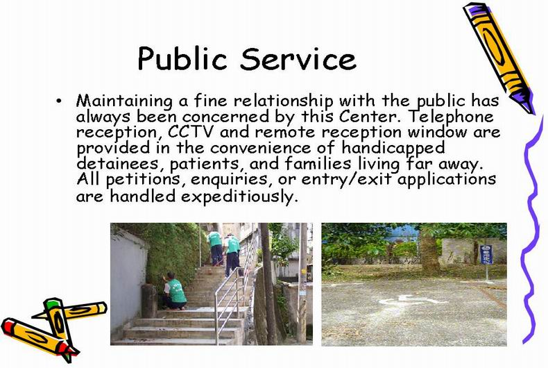public service:Maintaining a fine relationship with the public has always been concerned by this Center. Telephone reception, CCTV and remote reception window are provided in the convenience of handicapped detainees, patients, and families living far away.